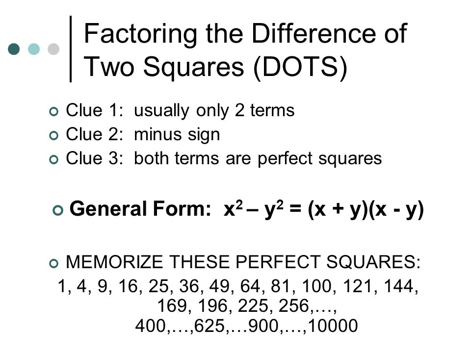 Factoring the Difference of Two Squares (DOTS) Clue 1: usually only 2 terms Clue 2: minus sign Clue 3: both terms are perfect squares General Form: x
