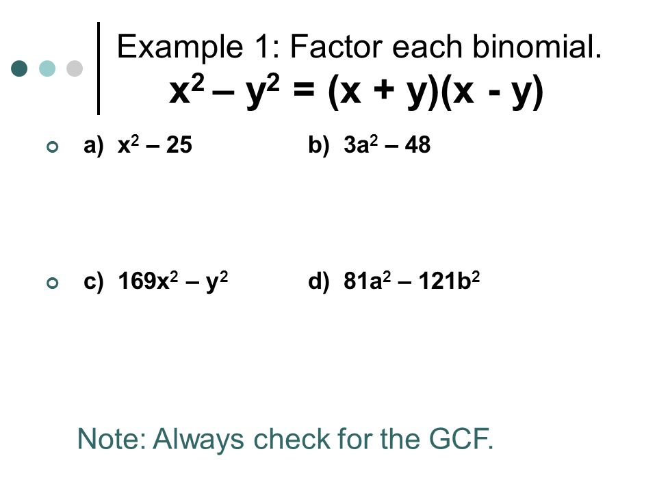 Example 1: Factor each binomial. x 2 – y 2 = (x + y)(x - y) a) x 2 – 25b) 3a 2 – 48 c) 169x 2 – y 2 d) 81a 2 – 121b 2 Note: Always check for the GCF.