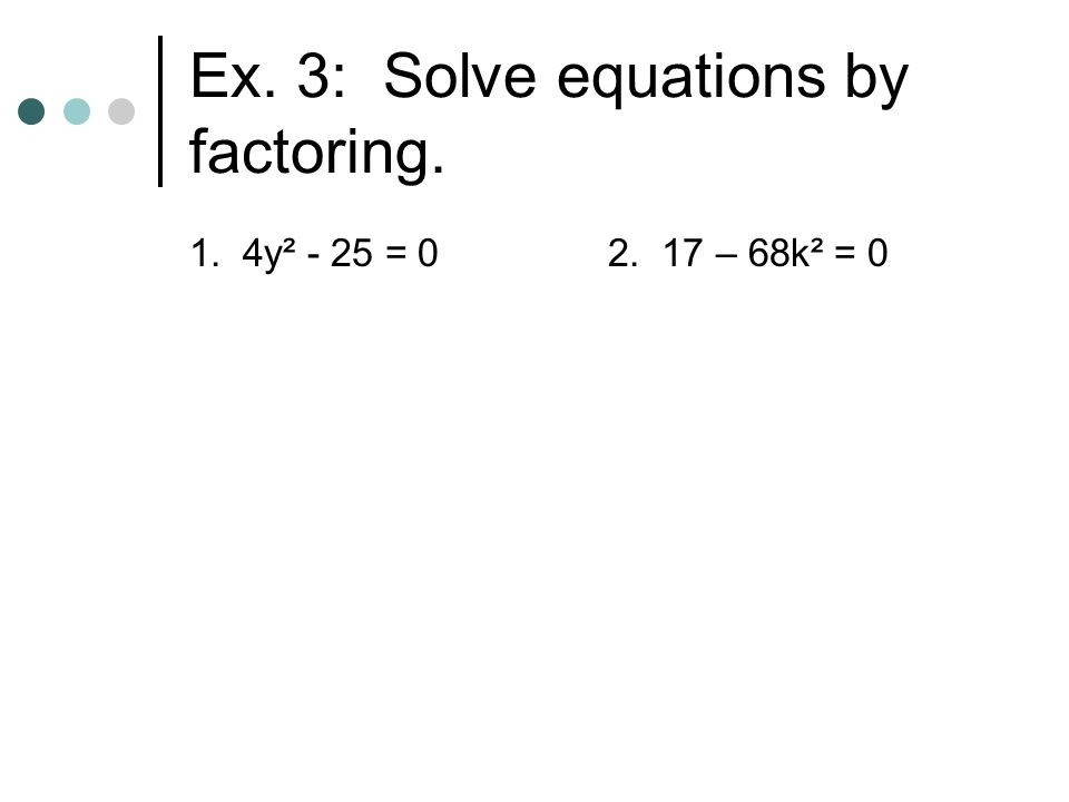 Ex. 3: Solve equations by factoring. 1. 4y² - 25 = 02. 17 – 68k² = 0