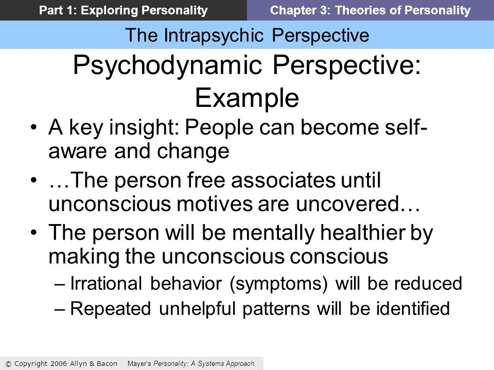 The Intrapsychic Perspective © Copyright 2006 Allyn & Bacon Mayers Personality: A Systems Approach Part 1: Exploring PersonalityChapter 3: Theories of Personality Psychodynamic Perspective: Example A key insight: People can become self- aware and change …The person free associates until unconscious motives are uncovered… The person will be mentally healthier by making the unconscious conscious –Irrational behavior (symptoms) will be reduced –Repeated unhelpful patterns will be identified