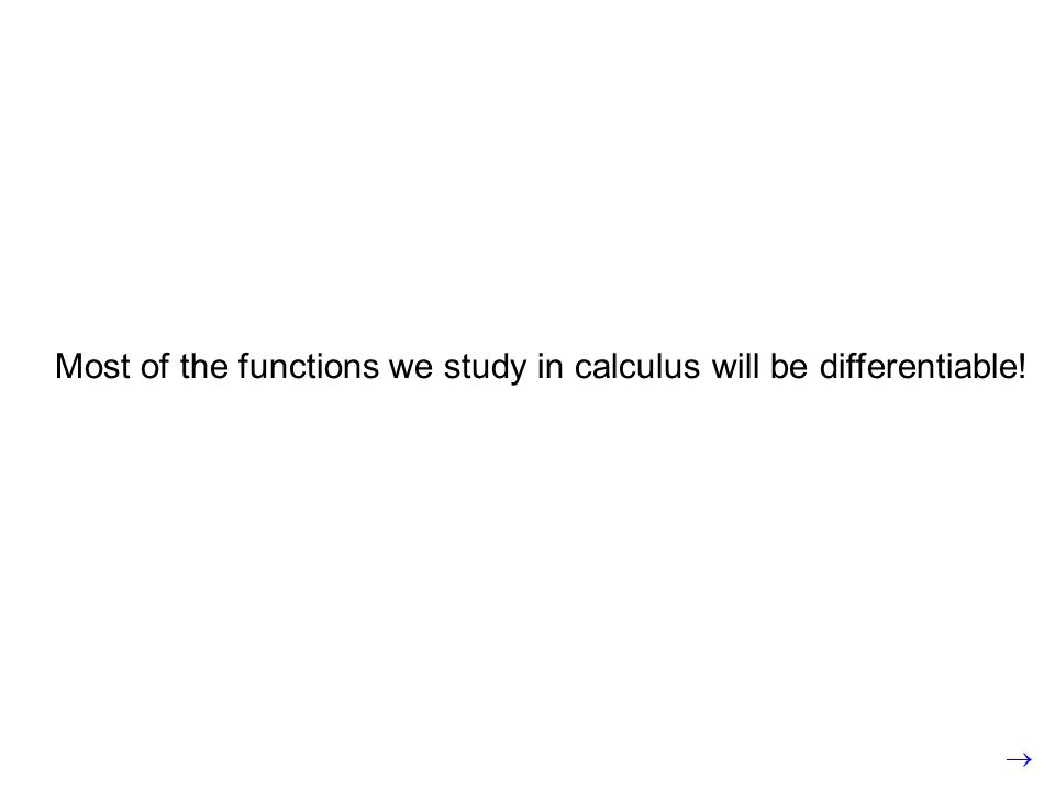 Most of the functions we study in calculus will be differentiable!