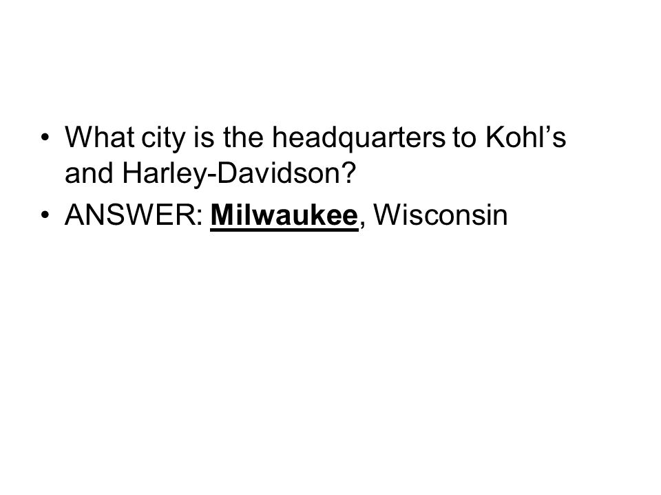 What city is the headquarters to Kohls and Harley-Davidson ANSWER: Milwaukee, Wisconsin