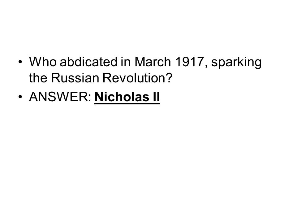 Who abdicated in March 1917, sparking the Russian Revolution ANSWER: Nicholas II