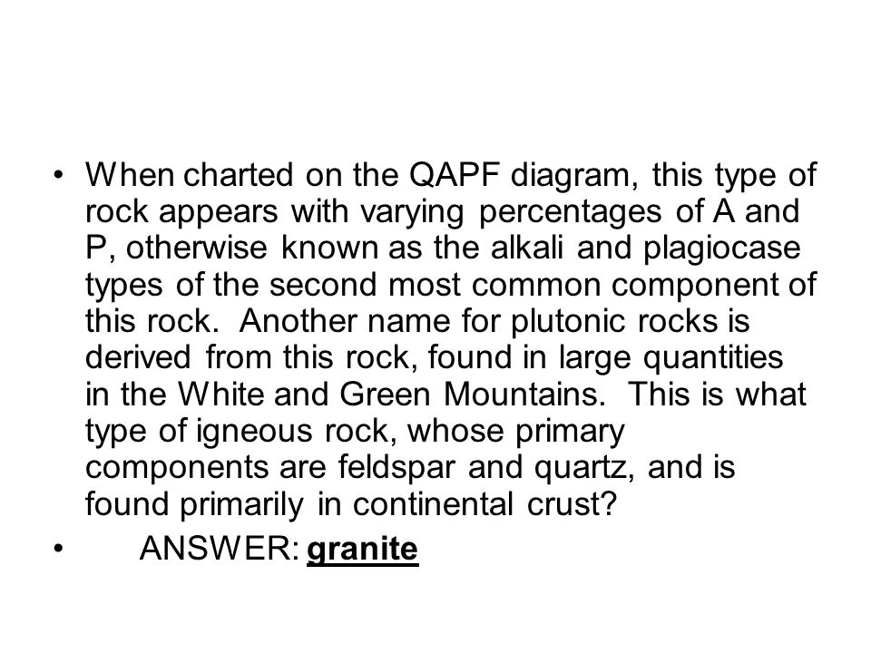 When charted on the QAPF diagram, this type of rock appears with varying percentages of A and P, otherwise known as the alkali and plagiocase types of the second most common component of this rock.
