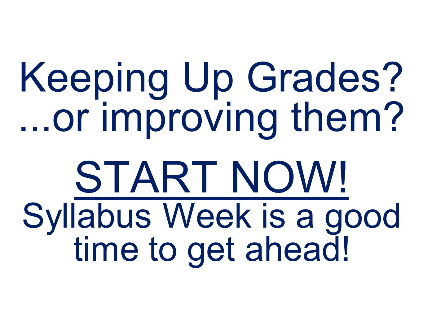 Keeping Up Grades ...or improving them START NOW! Syllabus Week is a good time to get ahead!