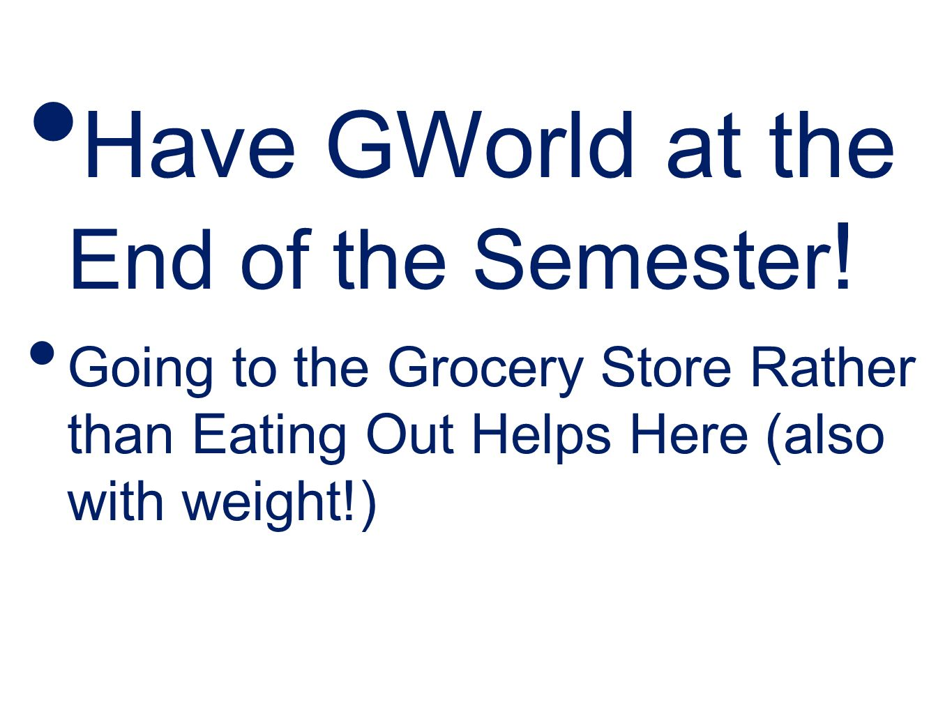 Have GWorld at the End of the Semester ! Going to the Grocery Store Rather than Eating Out Helps Here (also with weight!)