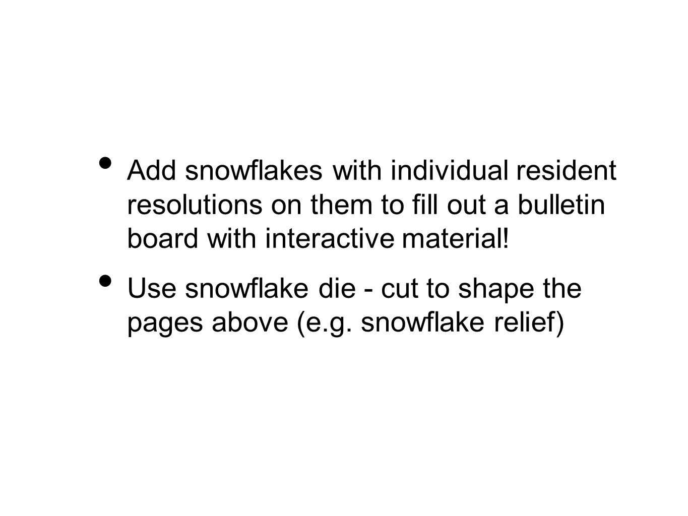 Add snowflakes with individual resident resolutions on them to fill out a bulletin board with interactive material! Use snowflake die - cut to shape t