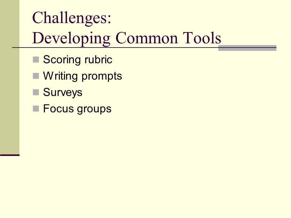 Challenges: Developing Common Tools Scoring rubric Writing prompts Surveys Focus groups