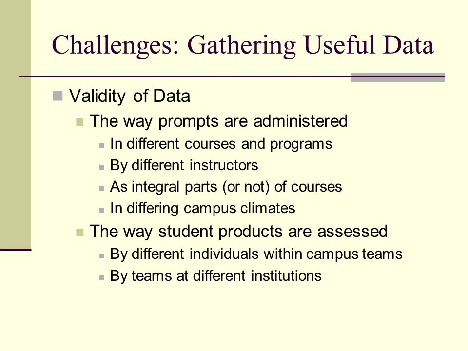 Challenges: Gathering Useful Data Validity of Data The way prompts are administered In different courses and programs By different instructors As integral parts (or not) of courses In differing campus climates The way student products are assessed By different individuals within campus teams By teams at different institutions