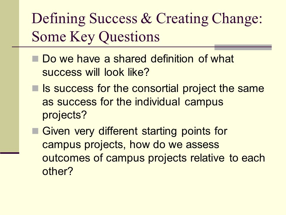 Defining Success & Creating Change: Some Key Questions Do we have a shared definition of what success will look like.