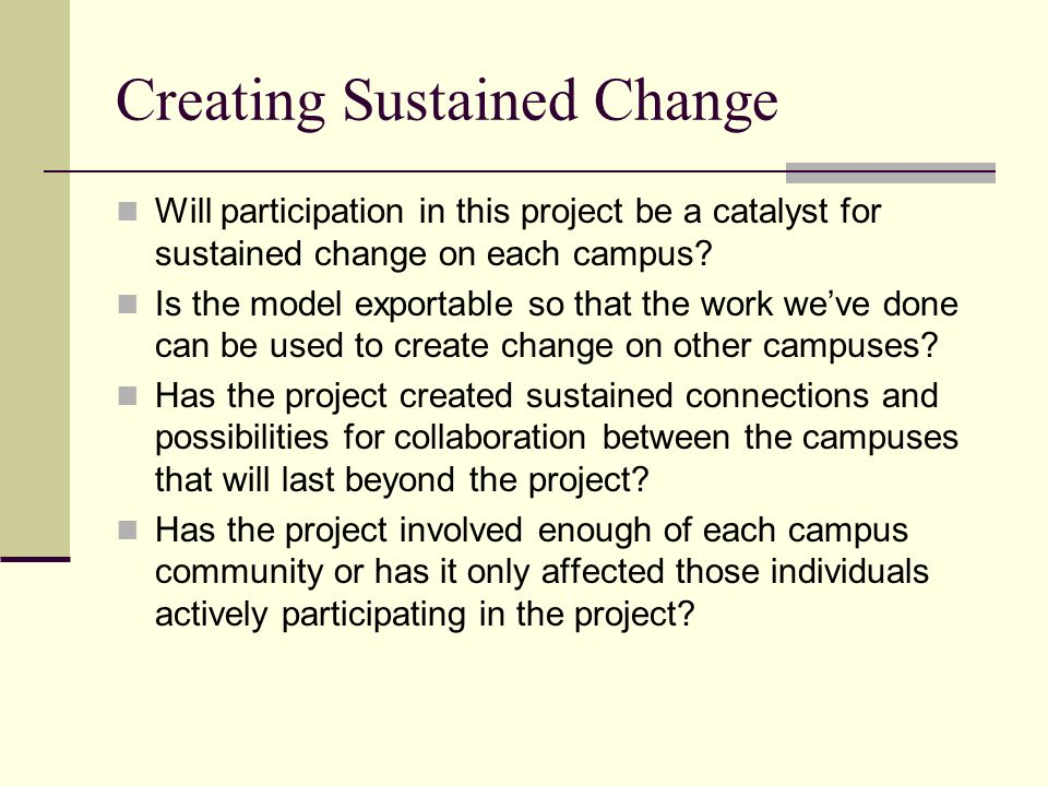 Creating Sustained Change Will participation in this project be a catalyst for sustained change on each campus.