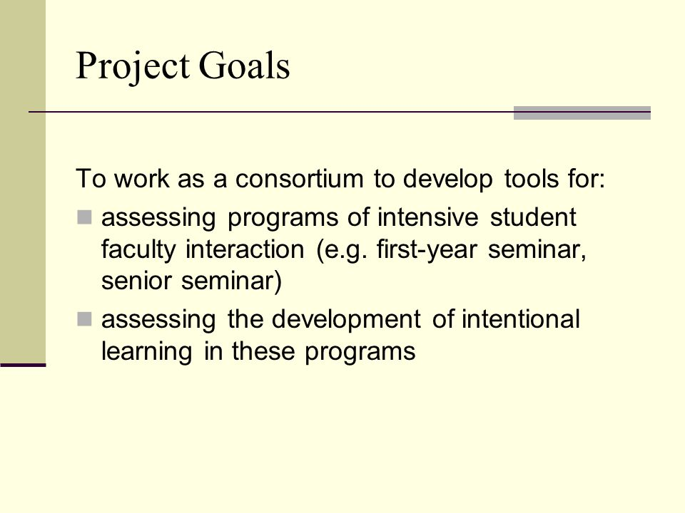 Project Goals To work as a consortium to develop tools for: assessing programs of intensive student faculty interaction (e.g.