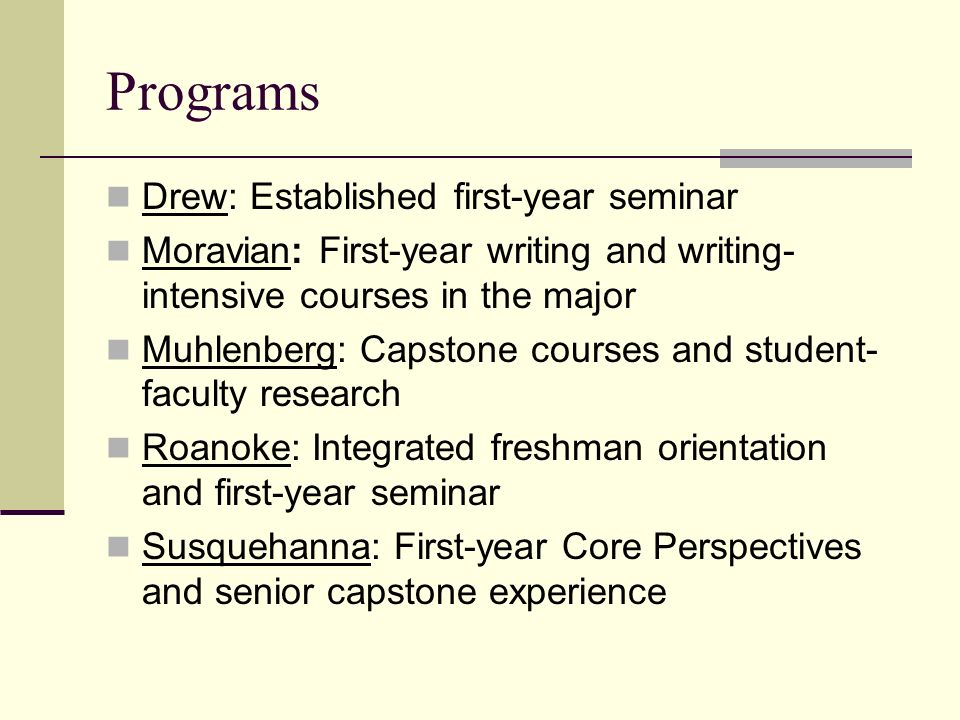 Programs Drew: Established first-year seminar Moravian: First-year writing and writing- intensive courses in the major Muhlenberg: Capstone courses and student- faculty research Roanoke: Integrated freshman orientation and first-year seminar Susquehanna: First-year Core Perspectives and senior capstone experience