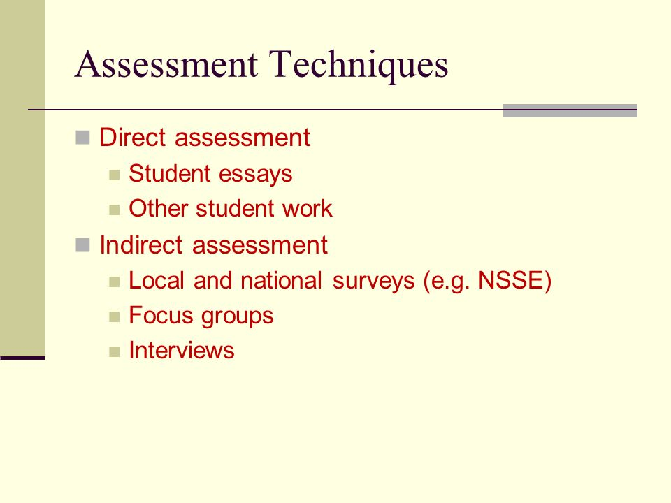 Assessment Techniques Direct assessment Student essays Other student work Indirect assessment Local and national surveys (e.g.