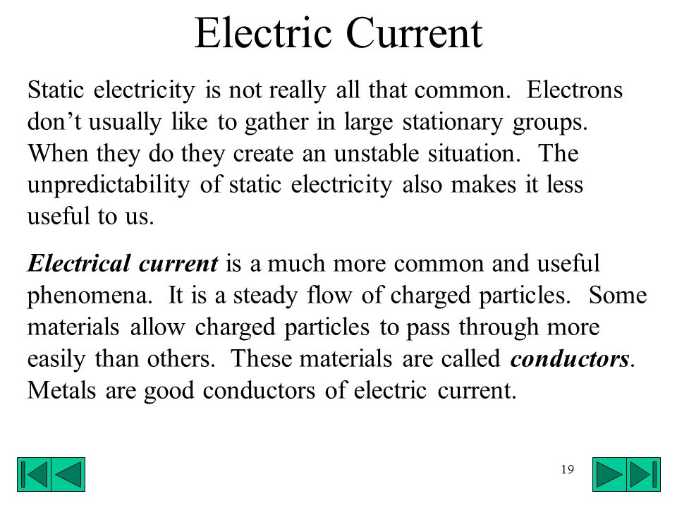 19 Electric Current Static electricity is not really all that common. Electrons dont usually like to gather in large stationary groups. When they do t