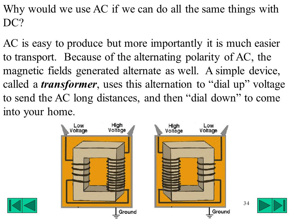 34 Why would we use AC if we can do all the same things with DC? AC is easy to produce but more importantly it is much easier to transport. Because of