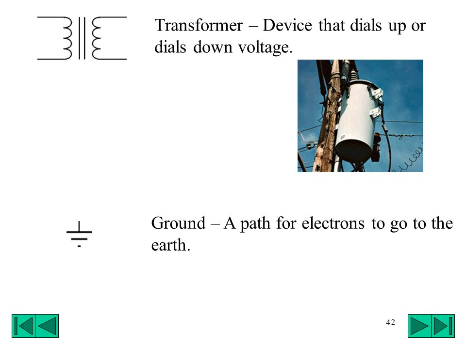 42 Transformer – Device that dials up or dials down voltage. Ground – A path for electrons to go to the earth.