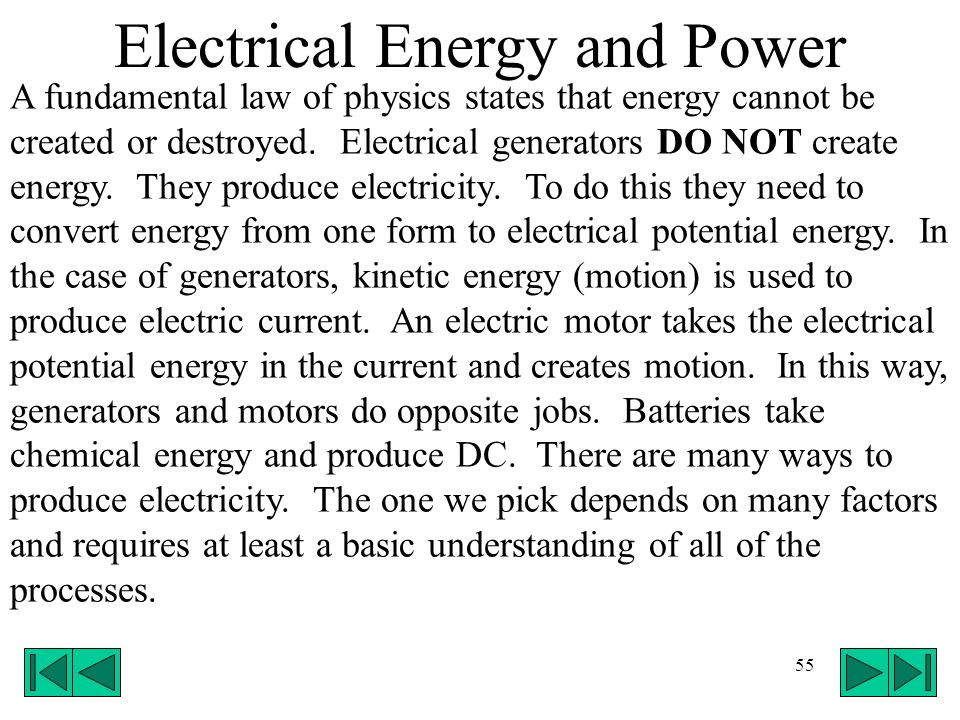 55 Electrical Energy and Power A fundamental law of physics states that energy cannot be created or destroyed. Electrical generators DO NOT create ene
