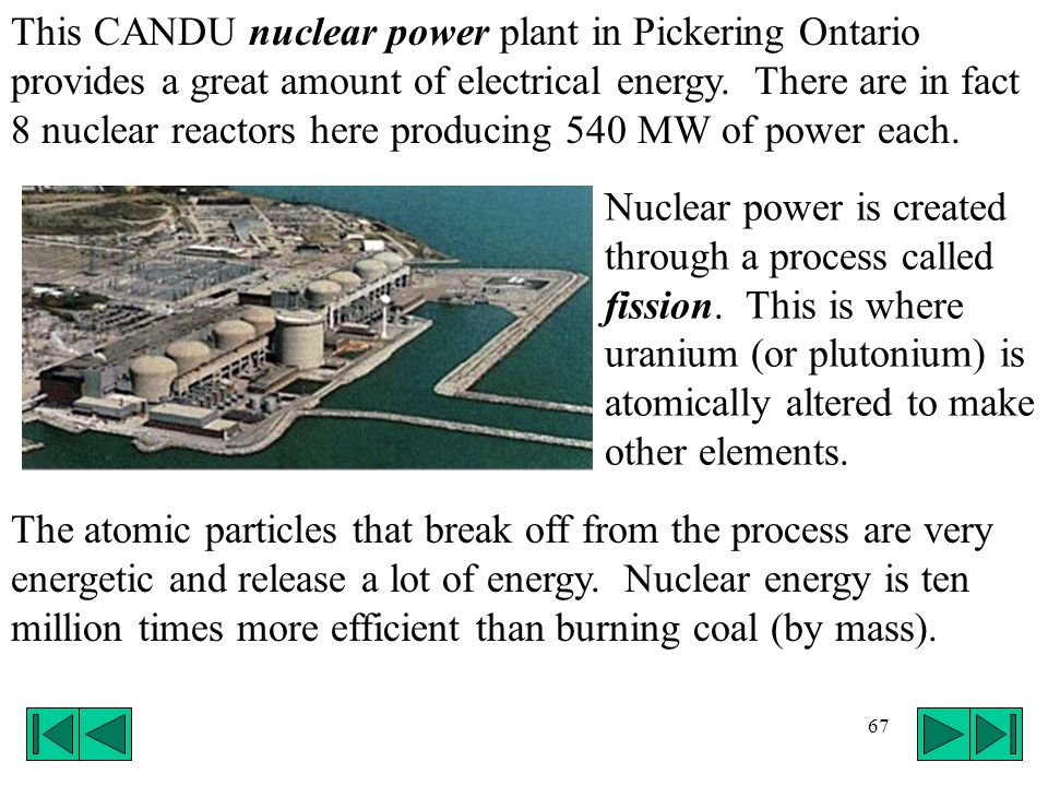 67 This CANDU nuclear power plant in Pickering Ontario provides a great amount of electrical energy. There are in fact 8 nuclear reactors here produci