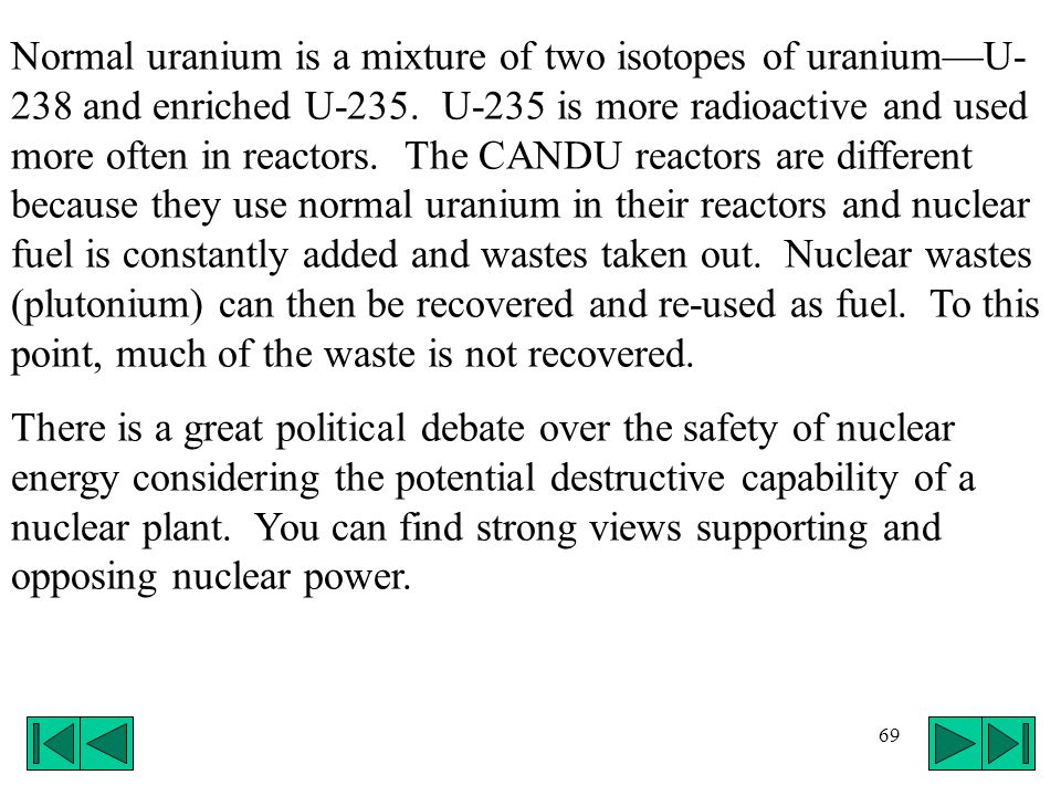 69 Normal uranium is a mixture of two isotopes of uraniumU- 238 and enriched U-235. U-235 is more radioactive and used more often in reactors. The CAN