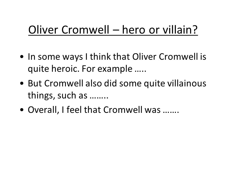 Oliver Cromwell – hero or villain? In some ways I think that Oliver Cromwell is quite heroic. For example ….. But Cromwell also did some quite villain