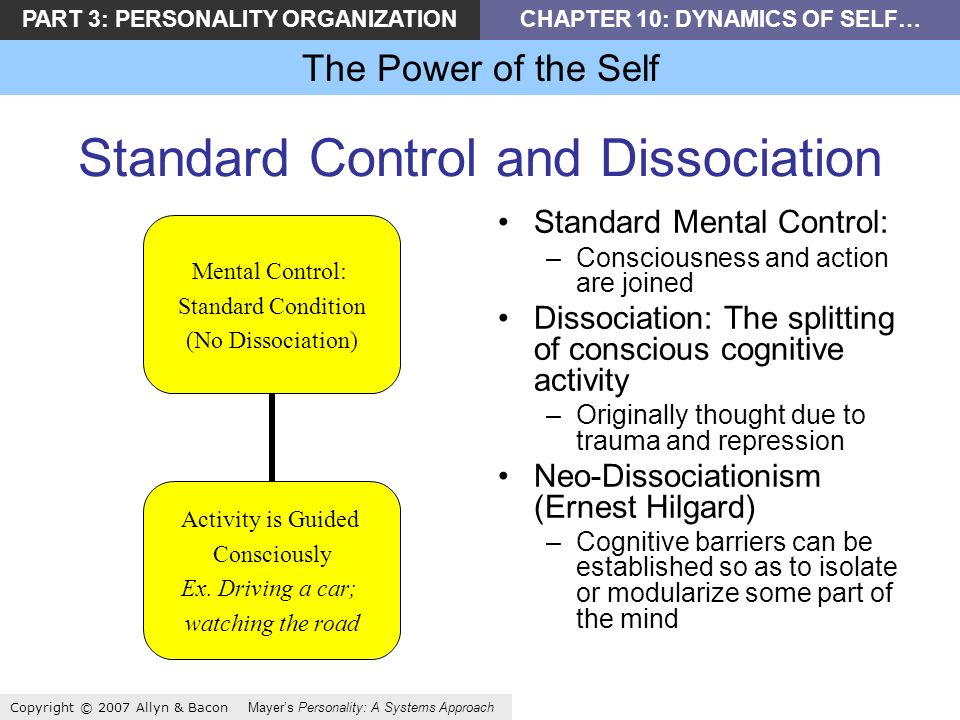 PART 3: PERSONALITY ORGANIZATIONCHAPTER 10: DYNAMICS OF SELF… The Power of the Self Copyright © 2007 Allyn & Bacon Mayers Personality: A Systems Approach Standard Control and Dissociation Mental Control: Standard Condition (No Dissociation) Activity is Guided Consciously Ex.