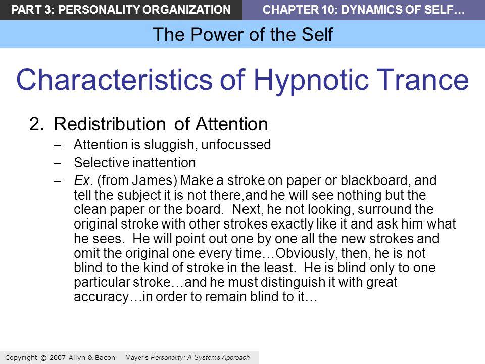 PART 3: PERSONALITY ORGANIZATIONCHAPTER 10: DYNAMICS OF SELF… The Power of the Self Copyright © 2007 Allyn & Bacon Mayers Personality: A Systems Approach Characteristics of Hypnotic Trance 2.Redistribution of Attention –Attention is sluggish, unfocussed –Selective inattention –Ex.