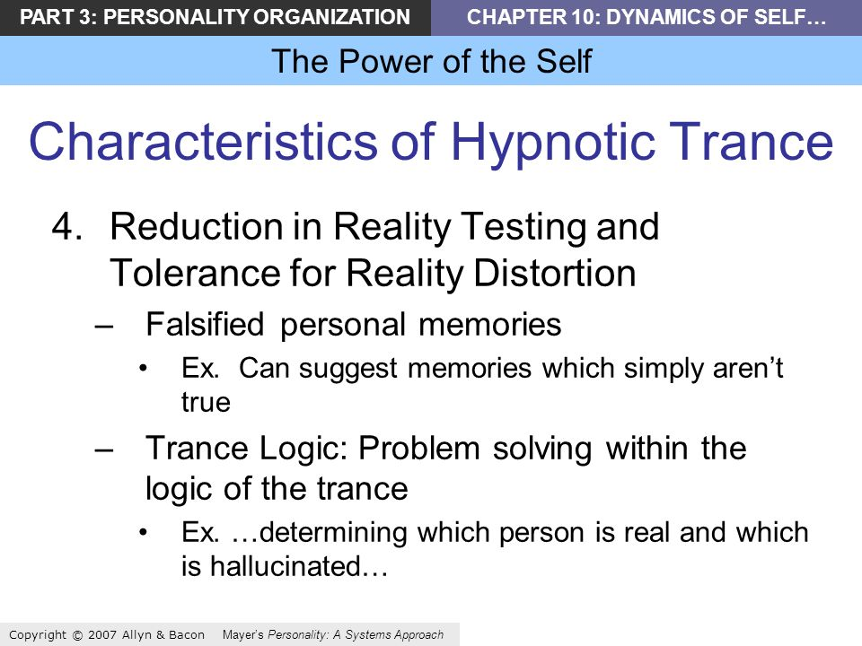 PART 3: PERSONALITY ORGANIZATIONCHAPTER 10: DYNAMICS OF SELF… The Power of the Self Copyright © 2007 Allyn & Bacon Mayers Personality: A Systems Approach Characteristics of Hypnotic Trance 4.Reduction in Reality Testing and Tolerance for Reality Distortion –Falsified personal memories Ex.