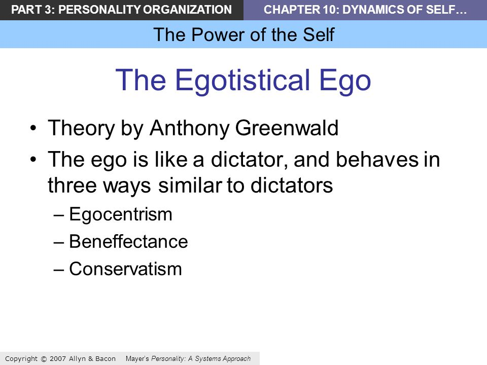 PART 3: PERSONALITY ORGANIZATIONCHAPTER 10: DYNAMICS OF SELF… The Power of the Self Copyright © 2007 Allyn & Bacon Mayers Personality: A Systems Approach The Egotistical Ego Theory by Anthony Greenwald The ego is like a dictator, and behaves in three ways similar to dictators –Egocentrism –Beneffectance –Conservatism