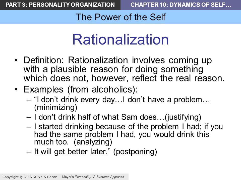 PART 3: PERSONALITY ORGANIZATIONCHAPTER 10: DYNAMICS OF SELF… The Power of the Self Copyright © 2007 Allyn & Bacon Mayers Personality: A Systems Approach Rationalization Definition: Rationalization involves coming up with a plausible reason for doing something which does not, however, reflect the real reason.