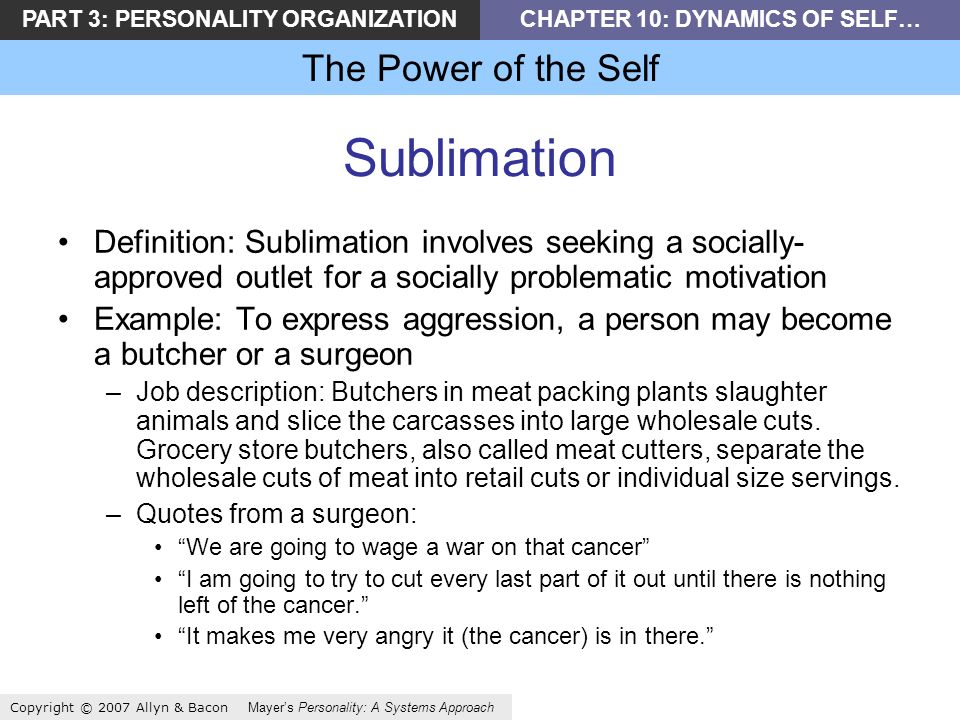 PART 3: PERSONALITY ORGANIZATIONCHAPTER 10: DYNAMICS OF SELF… The Power of the Self Copyright © 2007 Allyn & Bacon Mayers Personality: A Systems Approach Sublimation Definition: Sublimation involves seeking a socially- approved outlet for a socially problematic motivation Example: To express aggression, a person may become a butcher or a surgeon –Job description: Butchers in meat packing plants slaughter animals and slice the carcasses into large wholesale cuts.