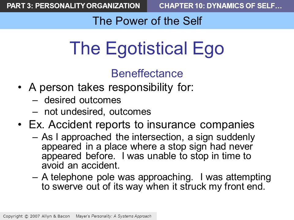 PART 3: PERSONALITY ORGANIZATIONCHAPTER 10: DYNAMICS OF SELF… The Power of the Self Copyright © 2007 Allyn & Bacon Mayers Personality: A Systems Approach The Egotistical Ego Beneffectance A person takes responsibility for: – desired outcomes – not undesired, outcomes Ex.