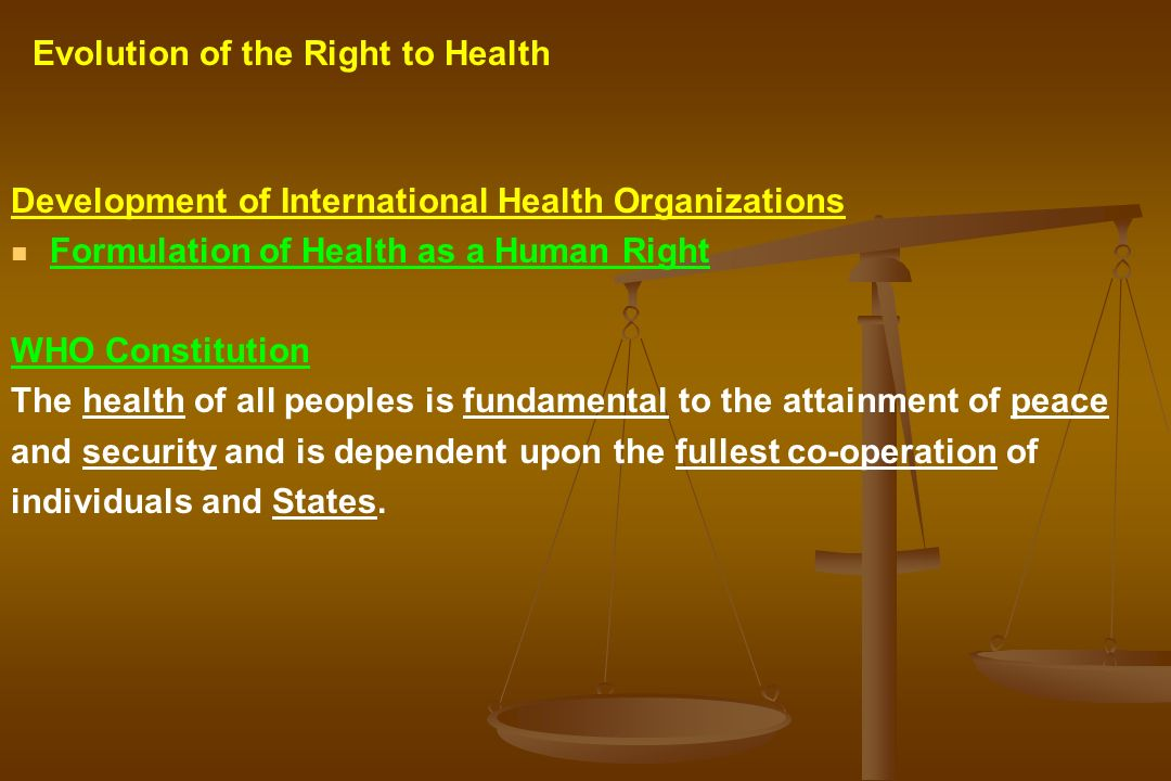 Development of International Health Organizations Formulation of Health as a Human Right WHO Constitution The health of all peoples is fundamental to