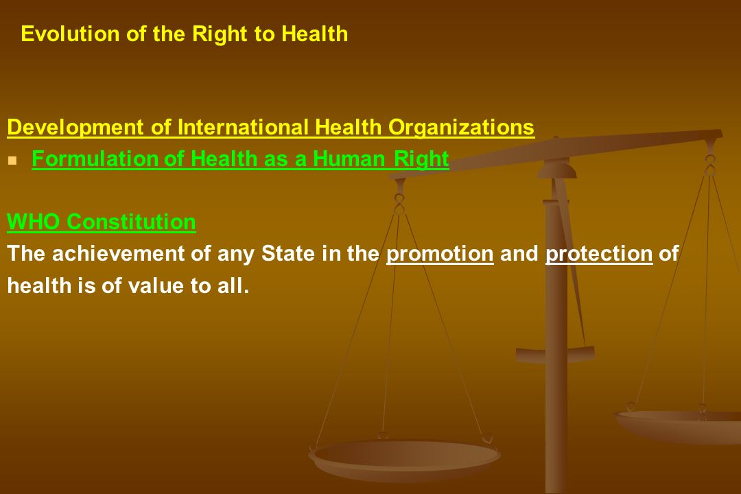 Development of International Health Organizations Formulation of Health as a Human Right WHO Constitution The achievement of any State in the promotio