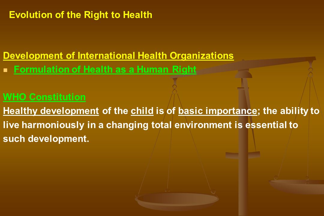 Development of International Health Organizations Formulation of Health as a Human Right WHO Constitution Healthy development of the child is of basic