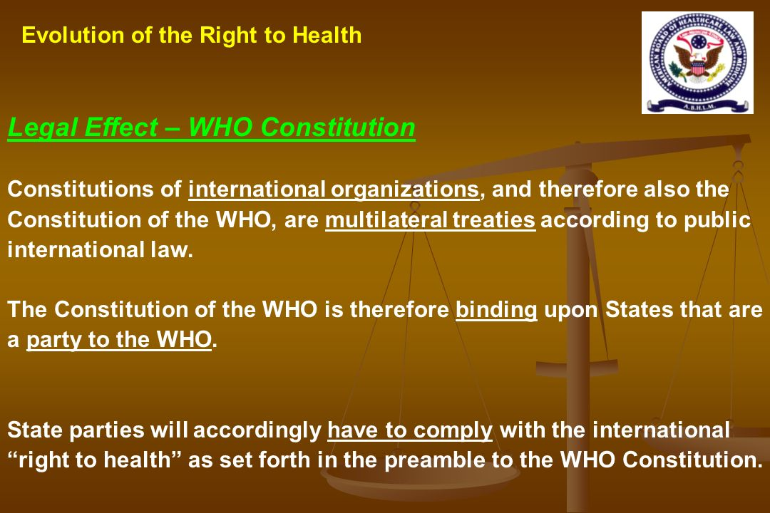 Legal Effect – WHO Constitution Constitutions of international organizations, and therefore also the Constitution of the WHO, are multilateral treatie