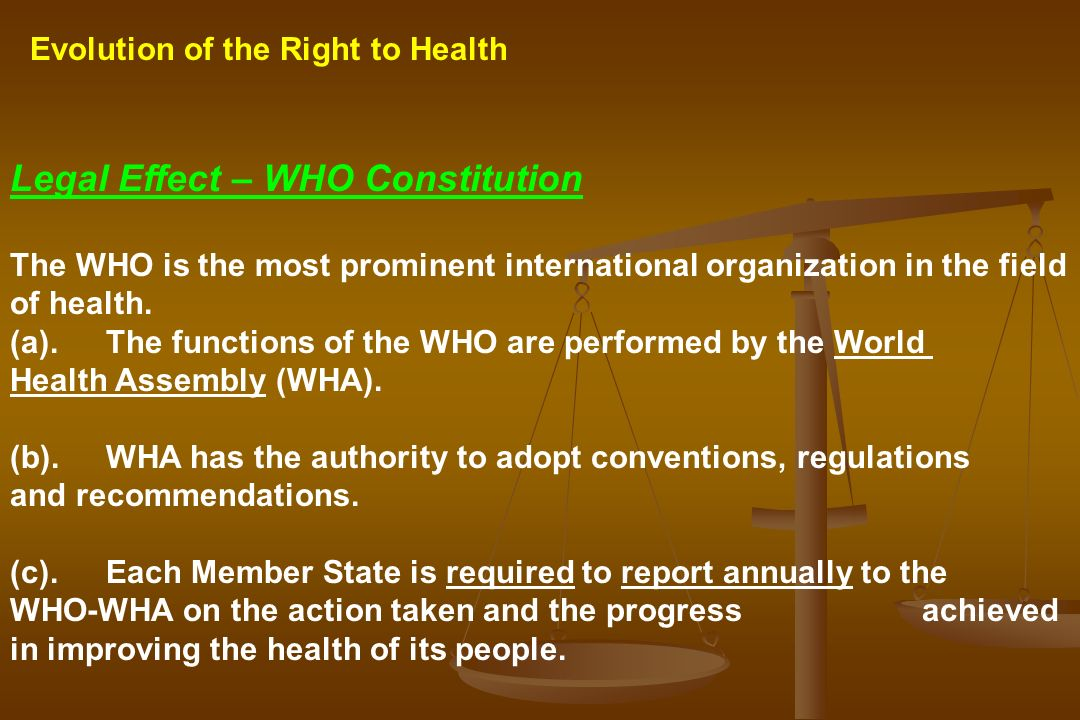 Evolution of the Right to Health Legal Effect – WHO Constitution The WHO is the most prominent international organization in the field of health. (a).
