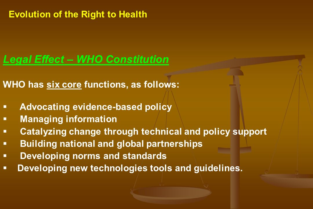Evolution of the Right to Health Legal Effect – WHO Constitution WHO has six core functions, as follows: Advocating evidence-based policy Managing inf