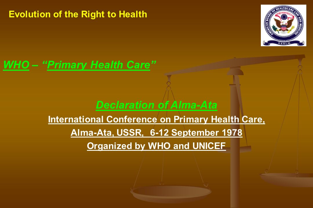 Evolution of the Right to Health WHO – Primary Health Care Declaration of Alma-Ata International Conference on Primary Health Care, Alma-Ata, USSR, 6-