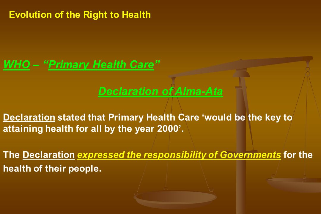 Evolution of the Right to Health WHO – Primary Health Care Declaration of Alma-Ata Declaration stated that Primary Health Care would be the key to att