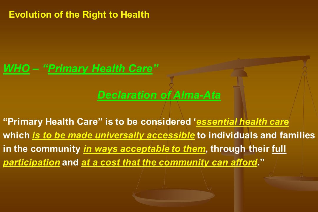 Evolution of the Right to Health WHO – Primary Health Care Declaration of Alma-Ata Primary Health Care is to be considered essential health care which