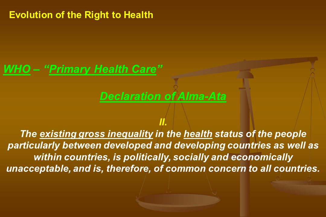Evolution of the Right to Health WHO – Primary Health Care Declaration of Alma-Ata II. The existing gross inequality in the health status of the peopl