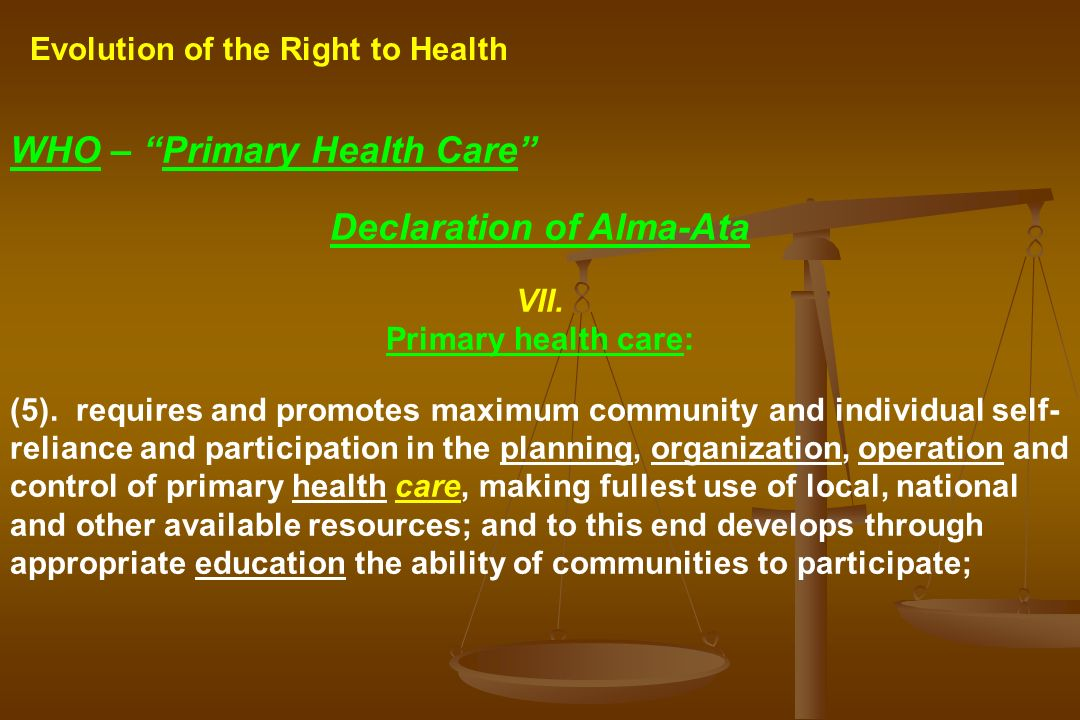 Evolution of the Right to Health WHO – Primary Health Care Declaration of Alma-Ata VII. Primary health care: (5). requires and promotes maximum commun