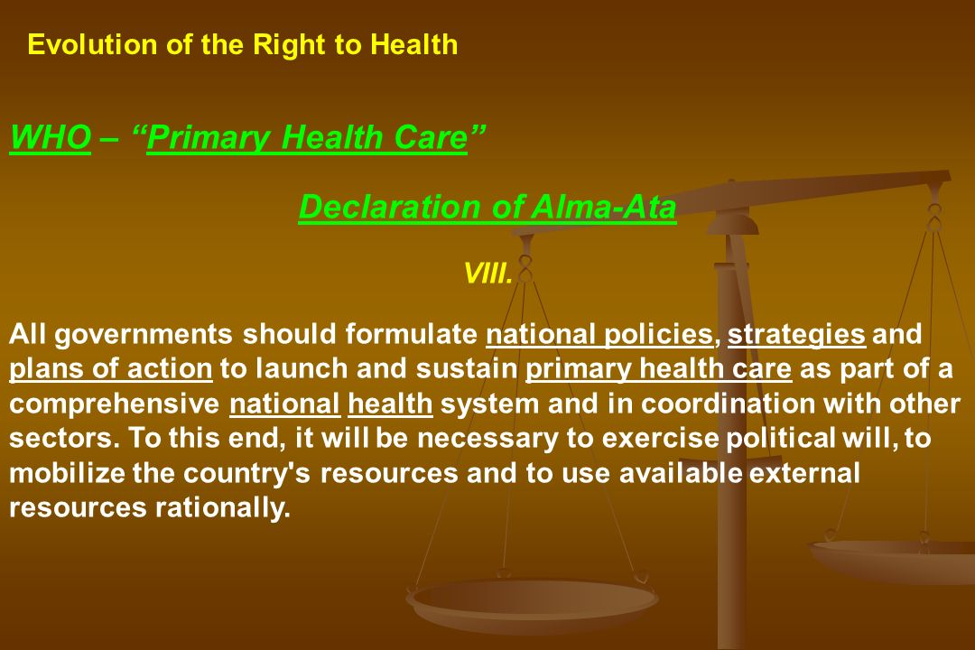 Evolution of the Right to Health WHO – Primary Health Care Declaration of Alma-Ata VIII. All governments should formulate national policies, strategie
