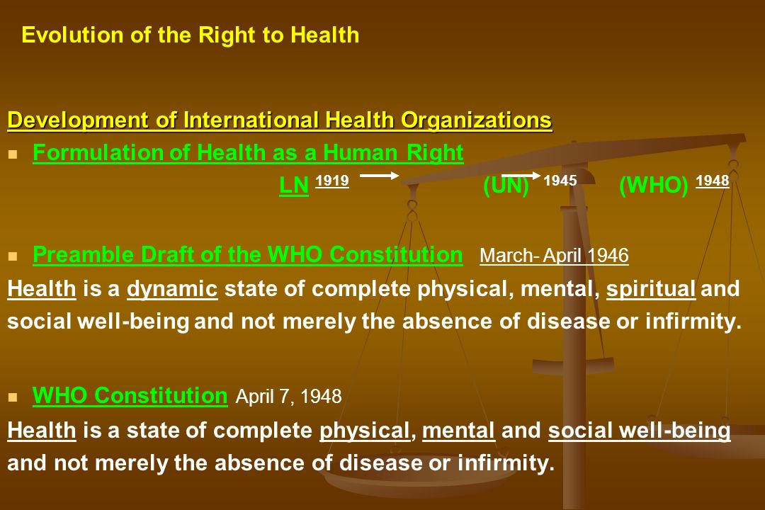 Development of International Health Organizations Formulation of Health as a Human Right LN 1919 (UN) 1945 (WHO) 1948 Preamble Draft of the WHO Consti
