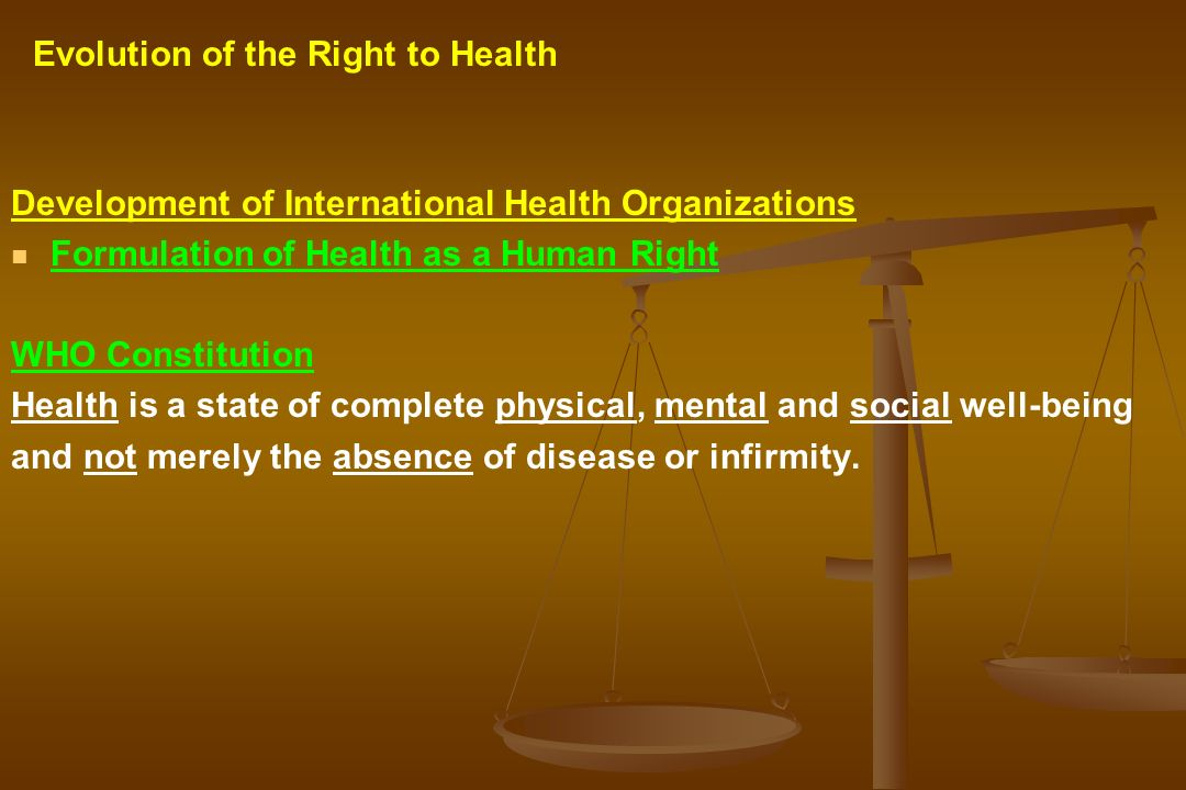 Development of International Health Organizations Formulation of Health as a Human Right WHO Constitution Health is a state of complete physical, ment