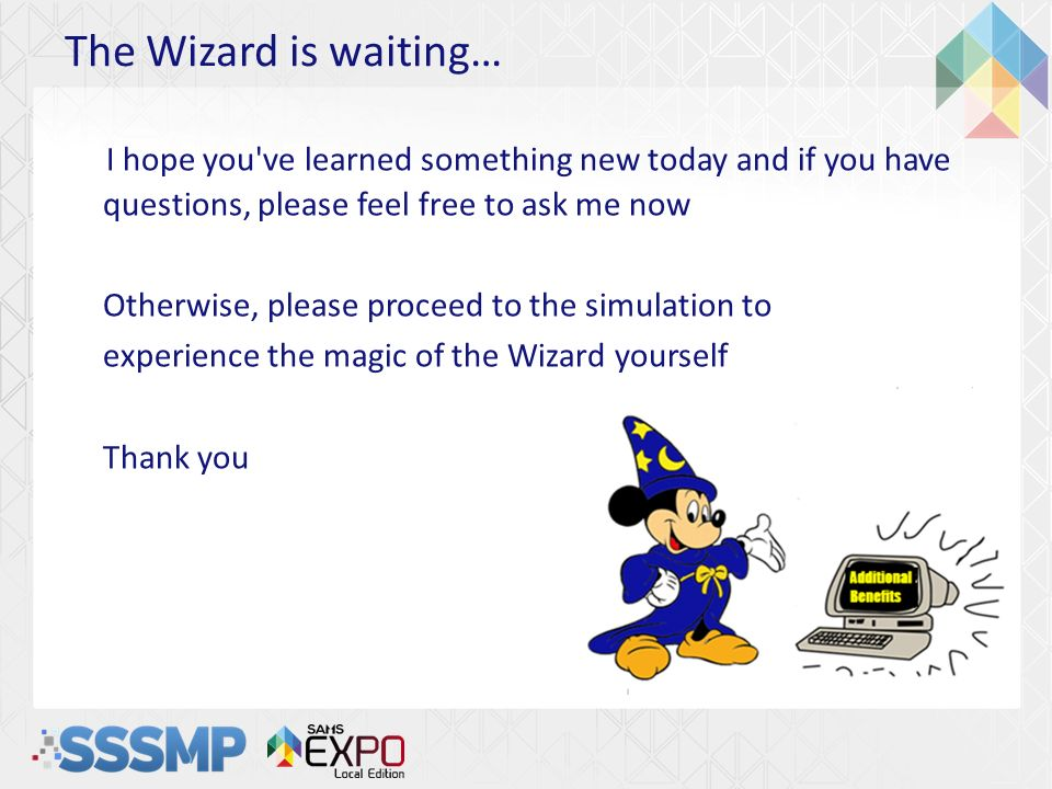 The Wizard is waiting… I hope you've learned something new today and if you have questions, please feel free to ask me now Otherwise, please proceed t