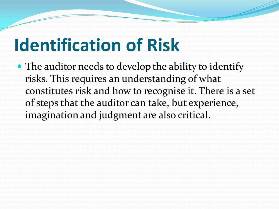 Identification of Risk The auditor needs to develop the ability to identify risks. This requires an understanding of what constitutes risk and how to
