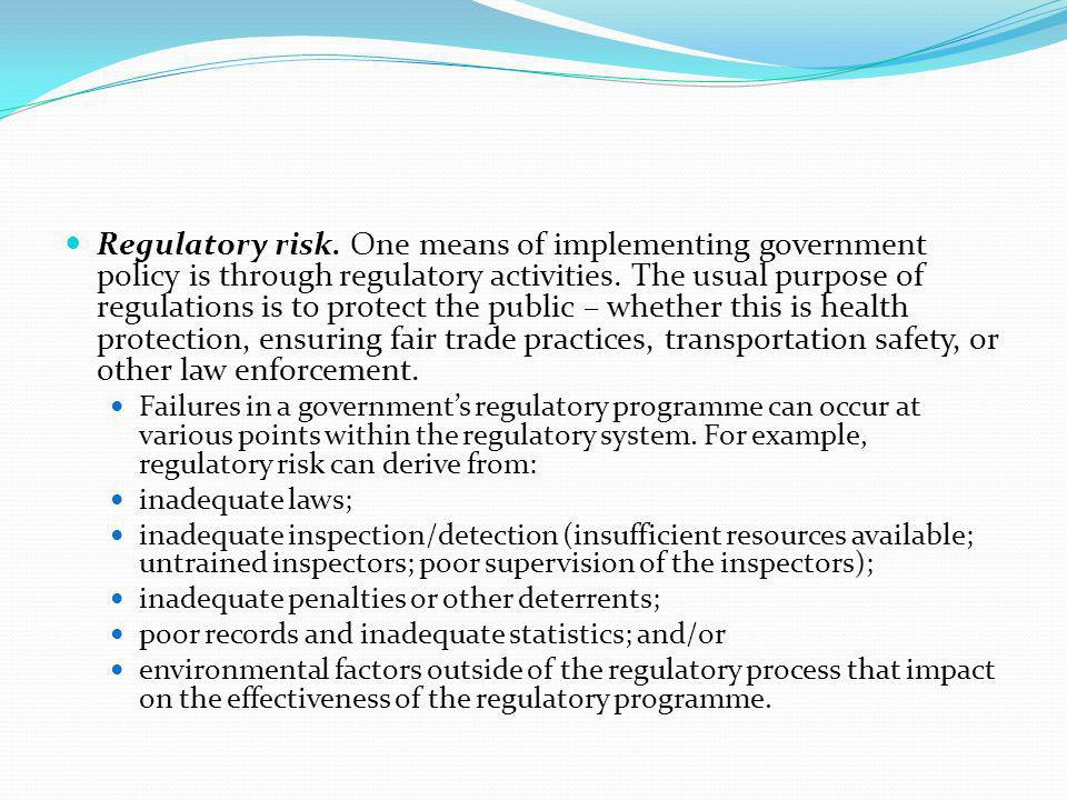 Regulatory risk. One means of implementing government policy is through regulatory activities. The usual purpose of regulations is to protect the publ