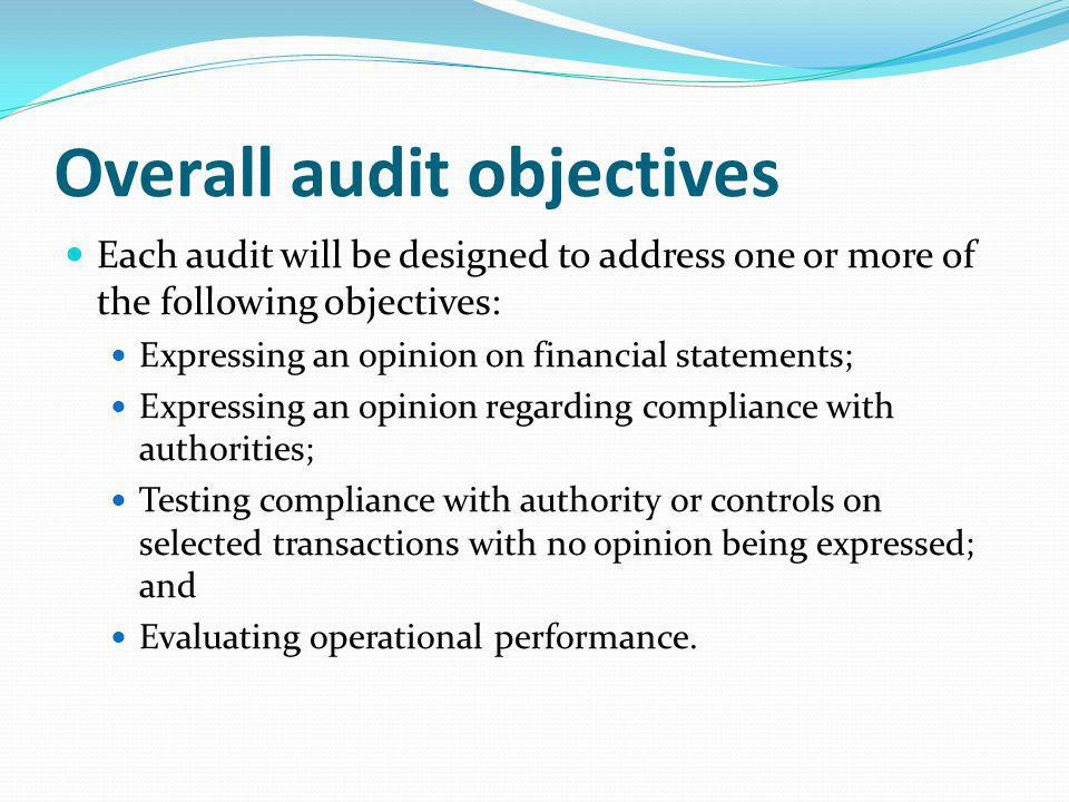 Overall audit objectives Each audit will be designed to address one or more of the following objectives: Expressing an opinion on financial statements